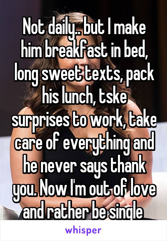Not daily.. but I make him breakfast in bed, long sweet texts, pack his lunch, tske surprises to work, take care of everything and he never says thank you. Now I'm out of love and rather be single