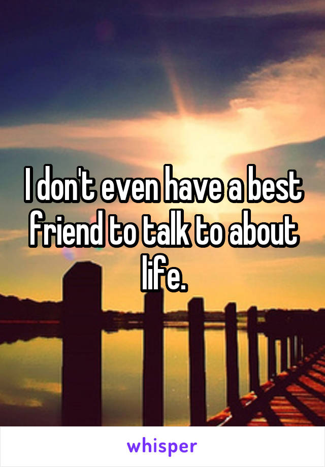 I don't even have a best friend to talk to about life.