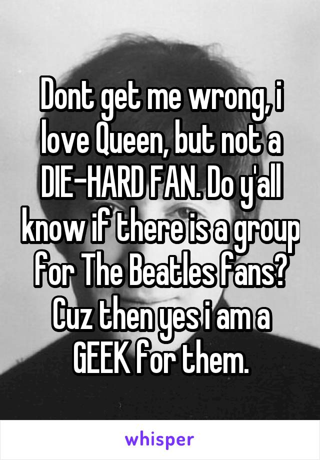 Dont get me wrong, i love Queen, but not a DIE-HARD FAN. Do y'all know if there is a group for The Beatles fans? Cuz then yes i am a GEEK for them.