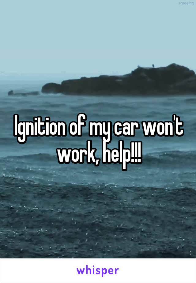 Ignition of my car won't work, help!!!