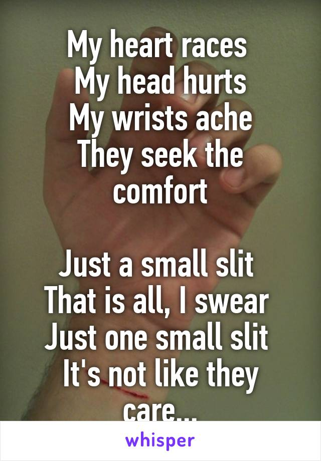 My heart races  My head hurts My wrists ache They seek the comfort  Just a small slit  That is all, I swear  Just one small slit  It's not like they care...