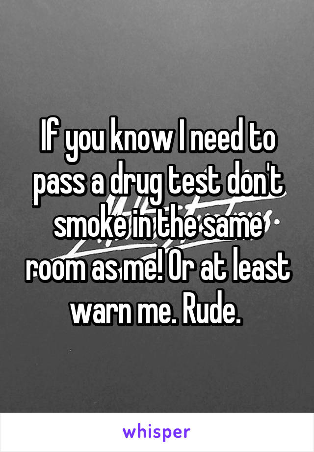 If you know I need to pass a drug test don't smoke in the same room as me! Or at least warn me. Rude.