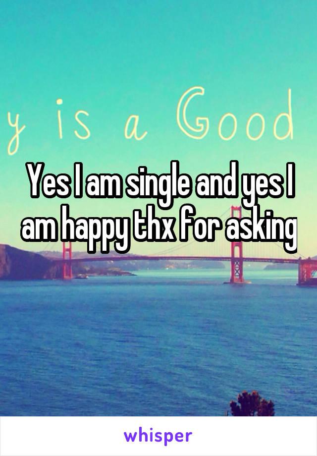 Yes I am single and yes I am happy thx for asking