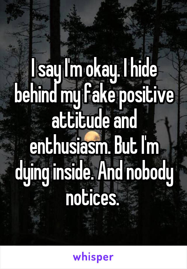 I say I'm okay. I hide behind my fake positive attitude and enthusiasm. But I'm dying inside. And nobody notices.