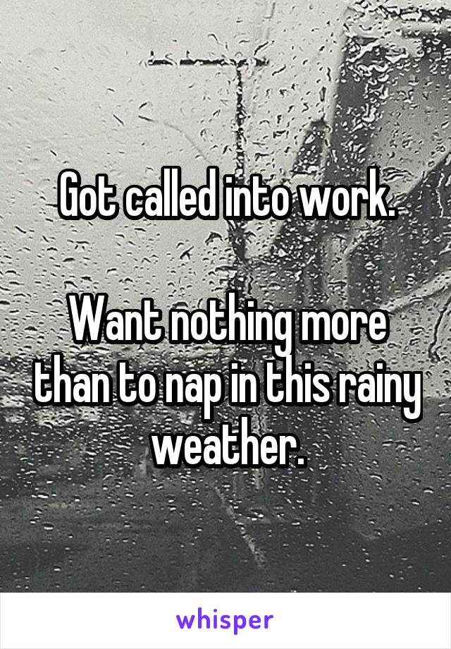 Got called into work.  Want nothing more than to nap in this rainy weather.