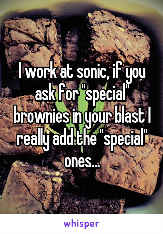 """I work at sonic, if you ask for """"special"""" brownies in your blast I really add the """"special"""" ones..."""