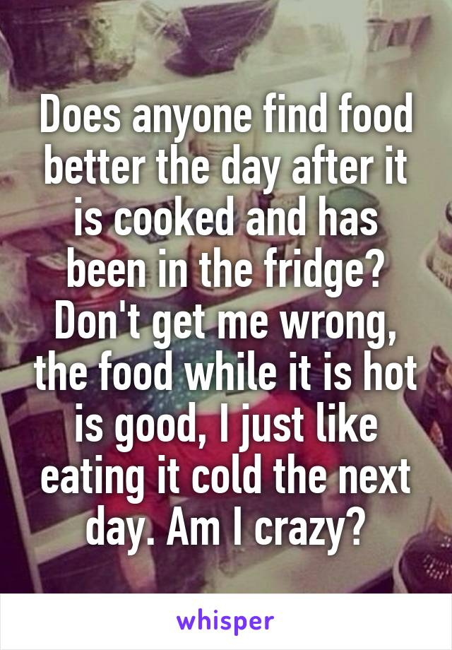 Does anyone find food better the day after it is cooked and has been in the fridge? Don't get me wrong, the food while it is hot is good, I just like eating it cold the next day. Am I crazy?