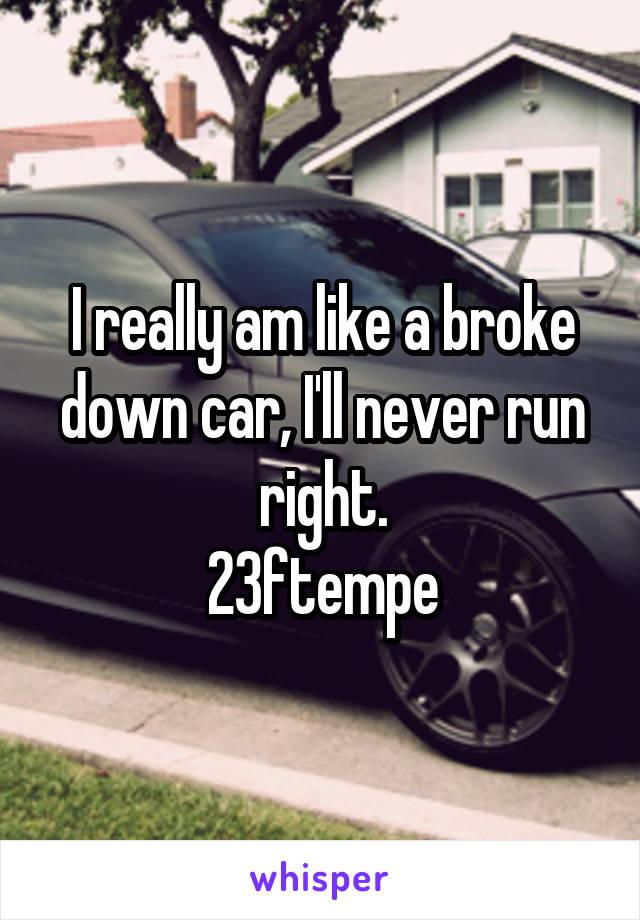 I really am like a broke down car, I'll never run right. 23ftempe