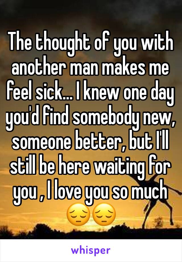 The thought of you with another man makes me feel sick... I knew one day you'd find somebody new, someone better, but I'll still be here waiting for you , I love you so much 😔😔