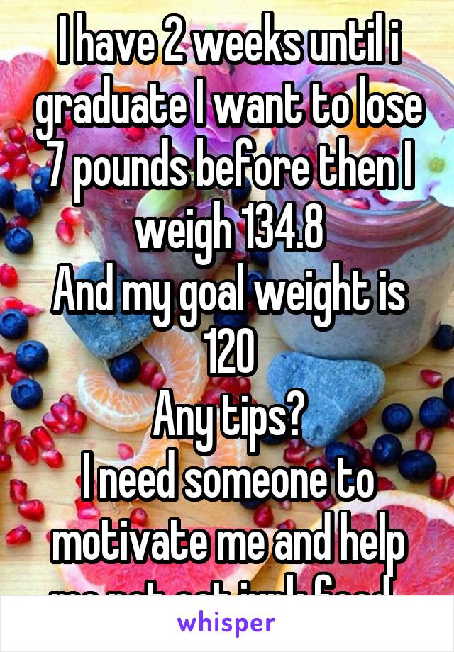 I have 2 weeks until i graduate I want to lose 7 pounds before then I weigh 134.8 And my goal weight is 120 Any tips? I need someone to motivate me and help me not eat junk food