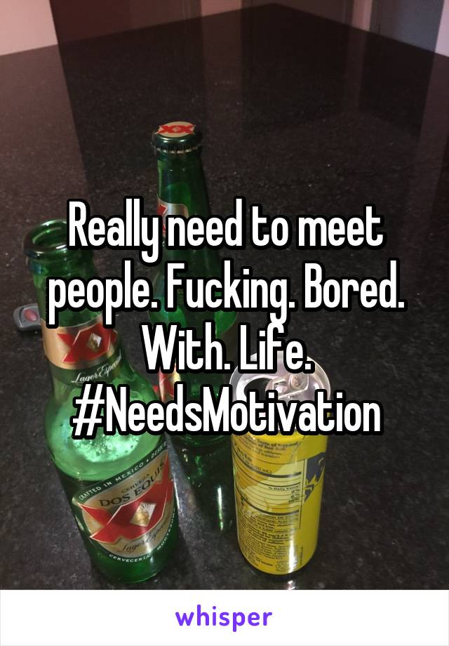 Really need to meet people. Fucking. Bored. With. Life. #NeedsMotivation