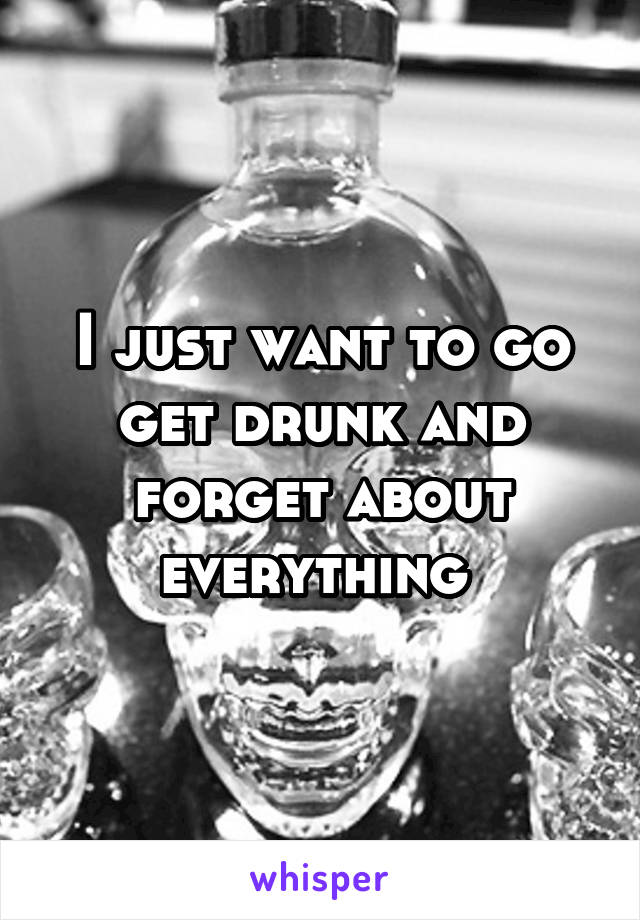 I just want to go get drunk and forget about everything
