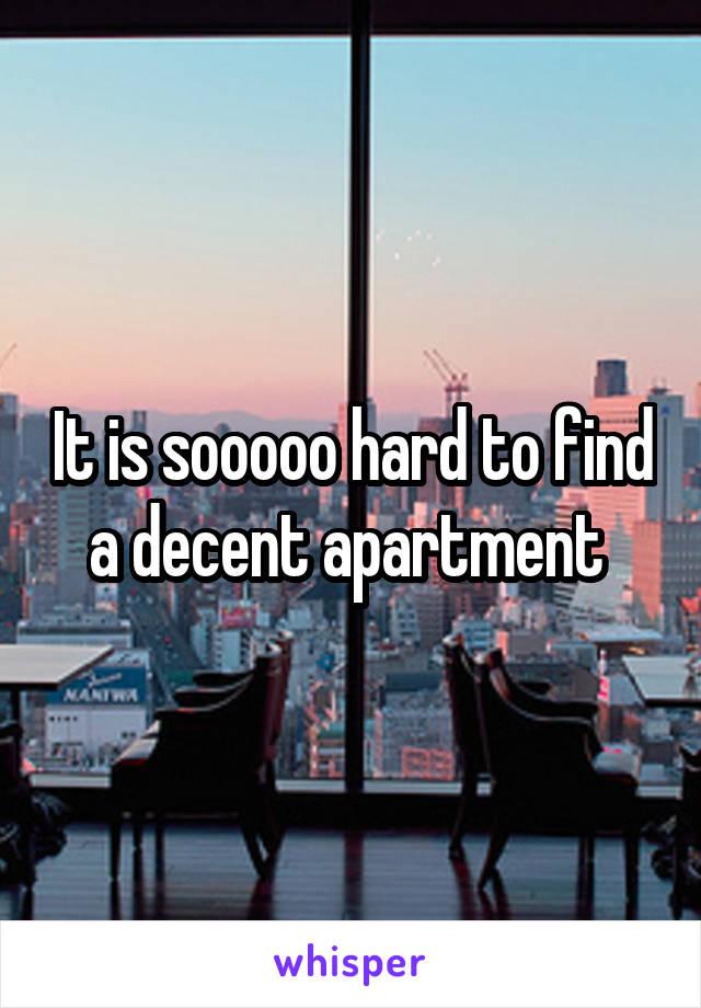 It is sooooo hard to find a decent apartment
