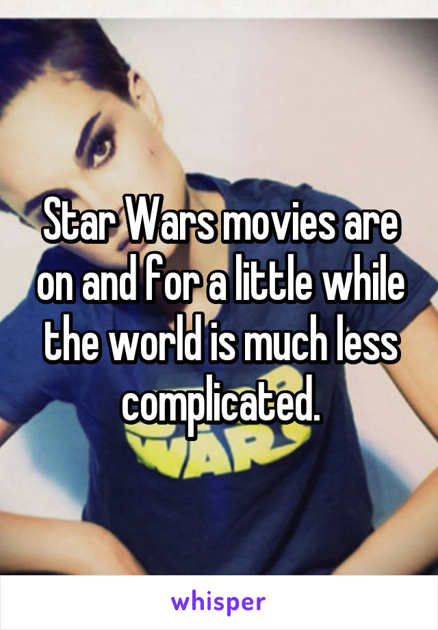 Star Wars movies are on and for a little while the world is much less complicated.