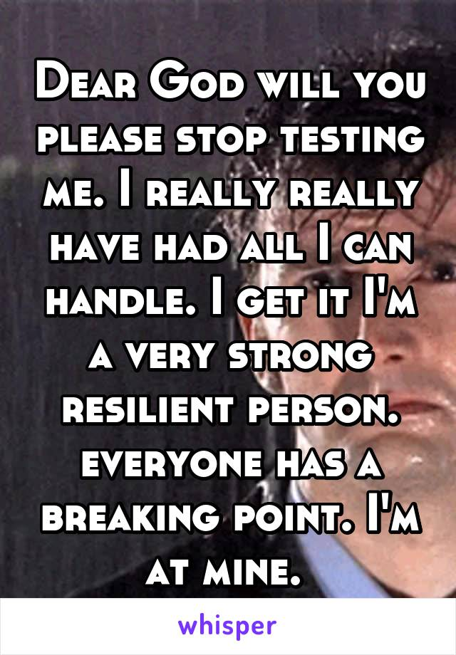 Dear God will you please stop testing me. I really really have had all I can handle. I get it I'm a very strong resilient person. everyone has a breaking point. I'm at mine.