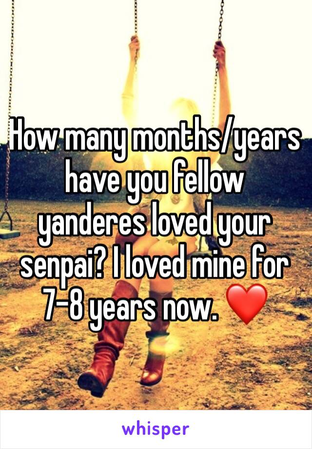 How many months/years have you fellow yanderes loved your senpai? I loved mine for  7-8 years now. ❤️