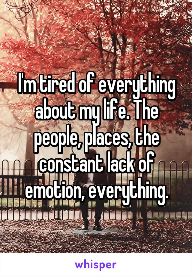 I'm tired of everything about my life. The people, places, the constant lack of emotion, everything.