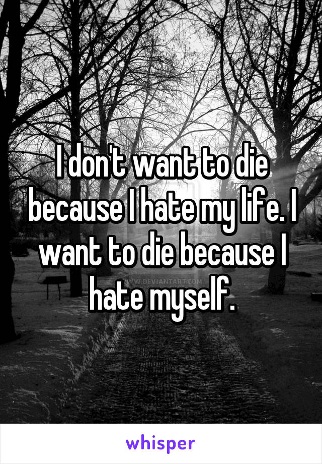 I don't want to die because I hate my life. I want to die because I hate myself.