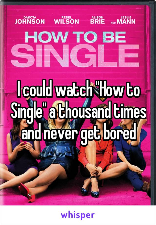 "I could watch ""How to Single"" a thousand times and never get bored"