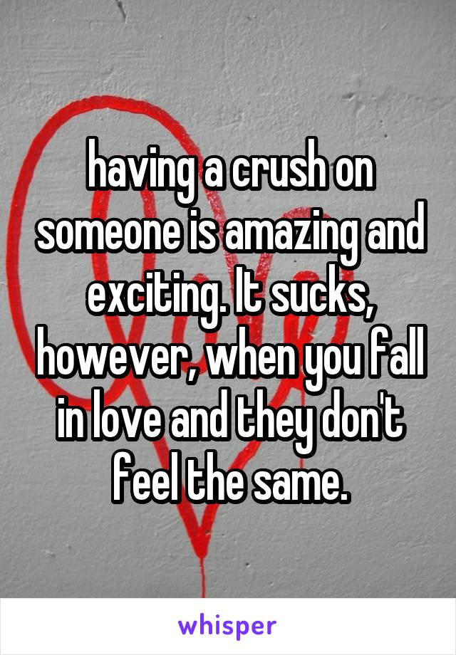 having a crush on someone is amazing and exciting. It sucks, however, when you fall in love and they don't feel the same.