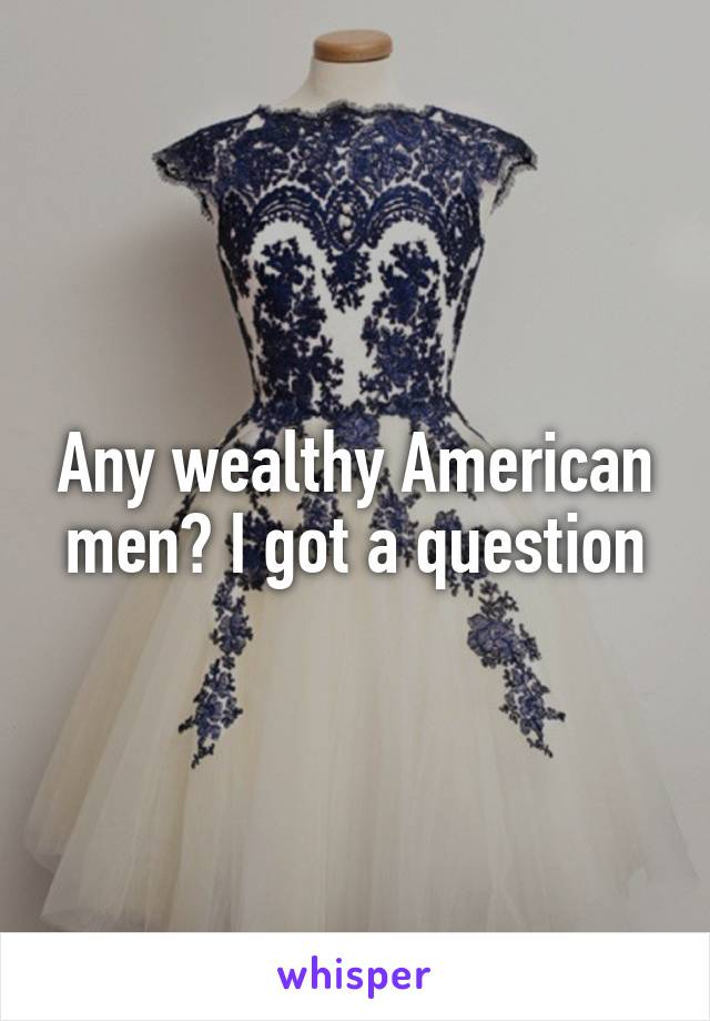 Any wealthy American men? I got a question