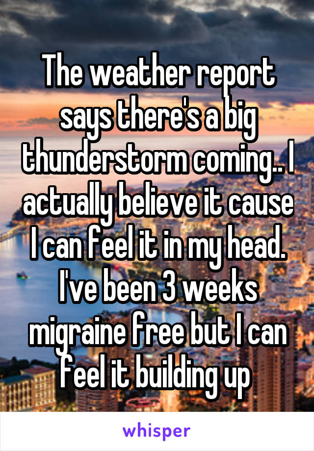 The weather report says there's a big thunderstorm coming.. I actually believe it cause I can feel it in my head. I've been 3 weeks migraine free but I can feel it building up