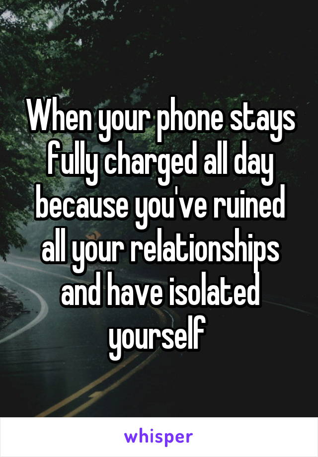 When your phone stays fully charged all day because you've ruined all your relationships and have isolated yourself