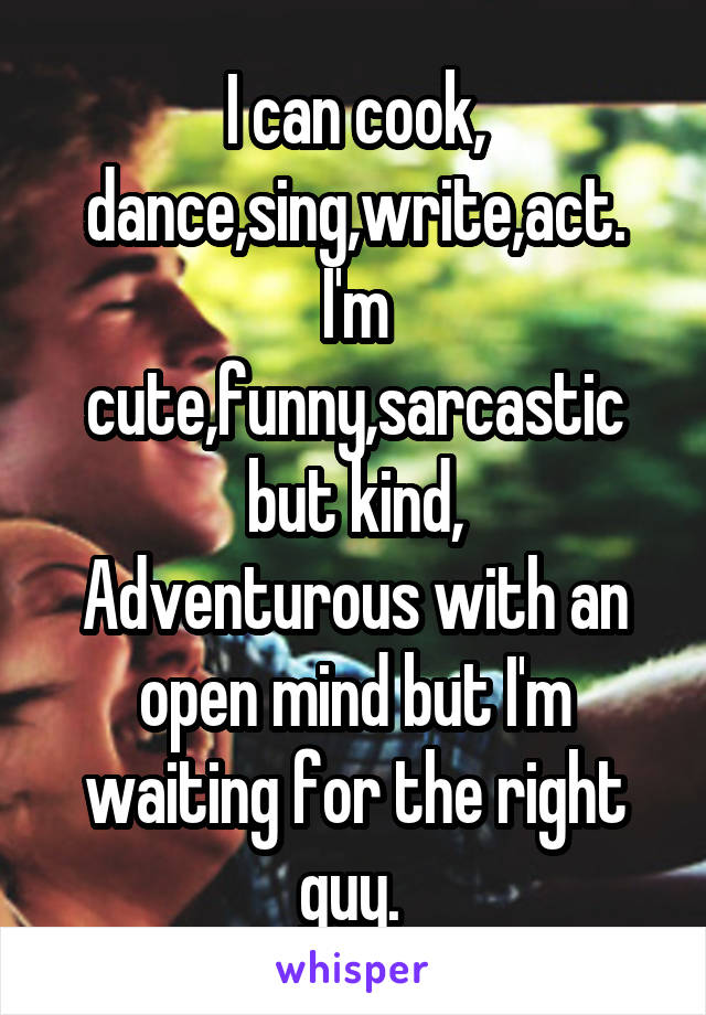 I can cook, dance,sing,write,act. I'm cute,funny,sarcastic but kind, Adventurous with an open mind but I'm waiting for the right guy.