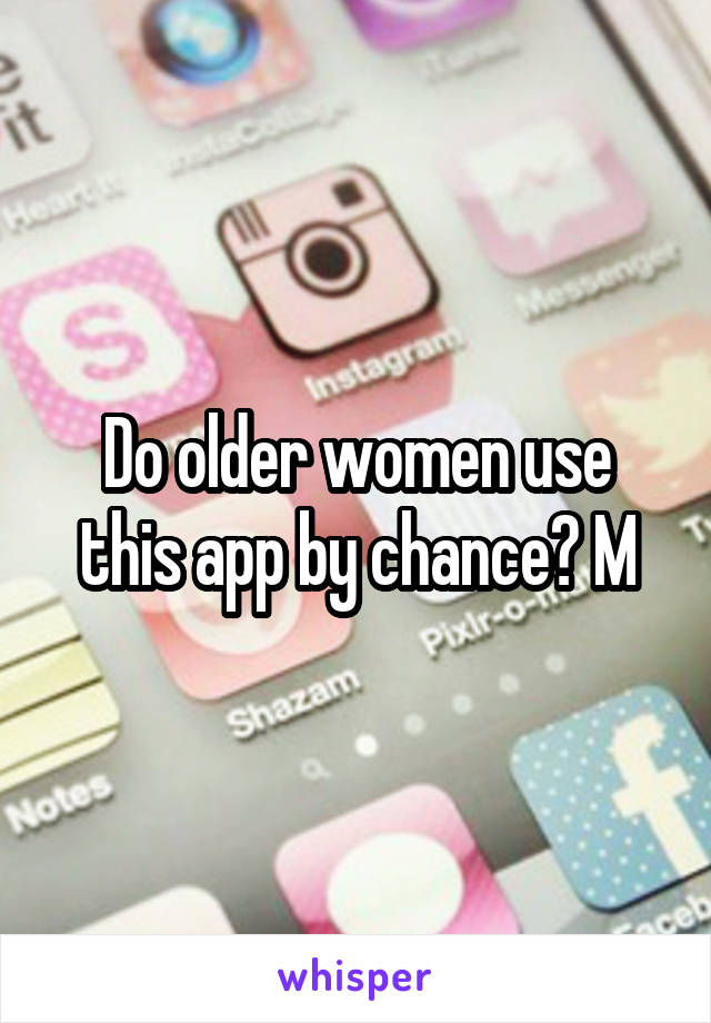 Do older women use this app by chance? M