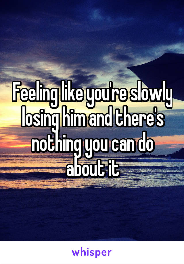 Feeling like you're slowly losing him and there's nothing you can do about it
