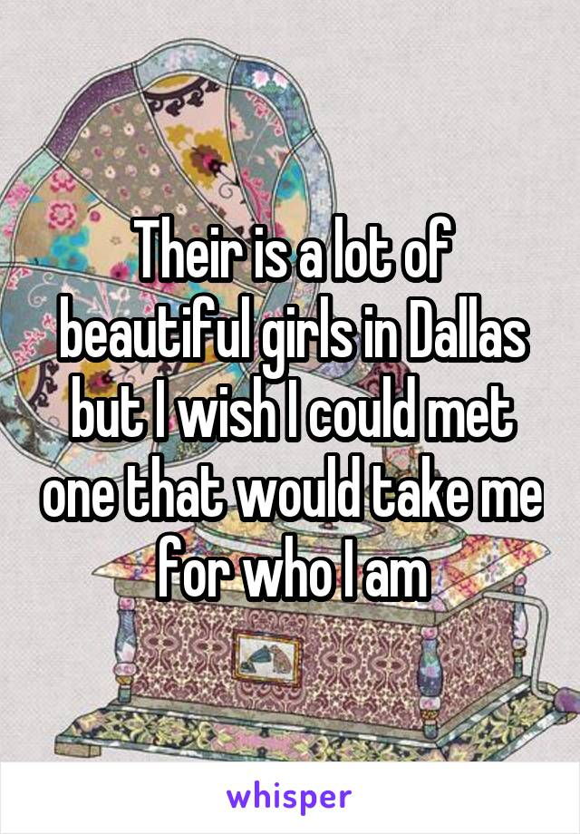 Their is a lot of beautiful girls in Dallas but I wish I could met one that would take me for who I am