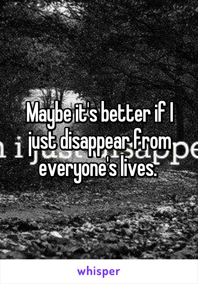 Maybe it's better if I just disappear from everyone's lives.