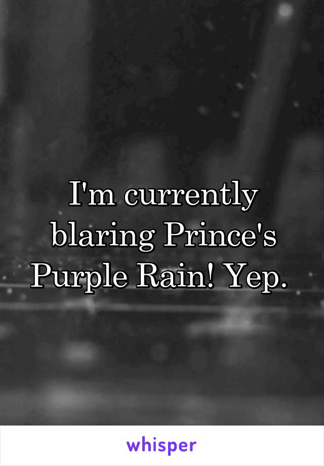 I'm currently blaring Prince's Purple Rain! Yep.