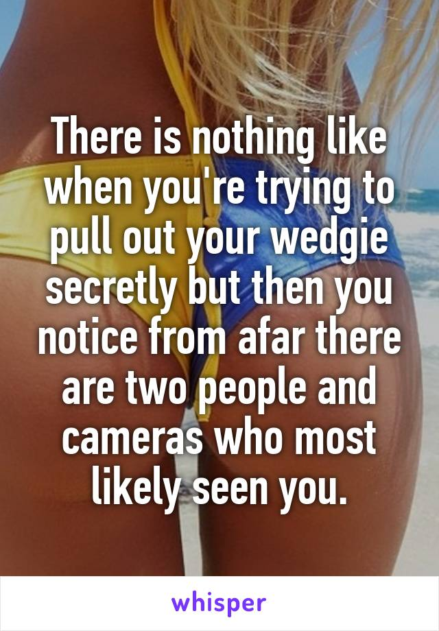 There is nothing like when you're trying to pull out your wedgie secretly but then you notice from afar there are two people and cameras who most likely seen you.