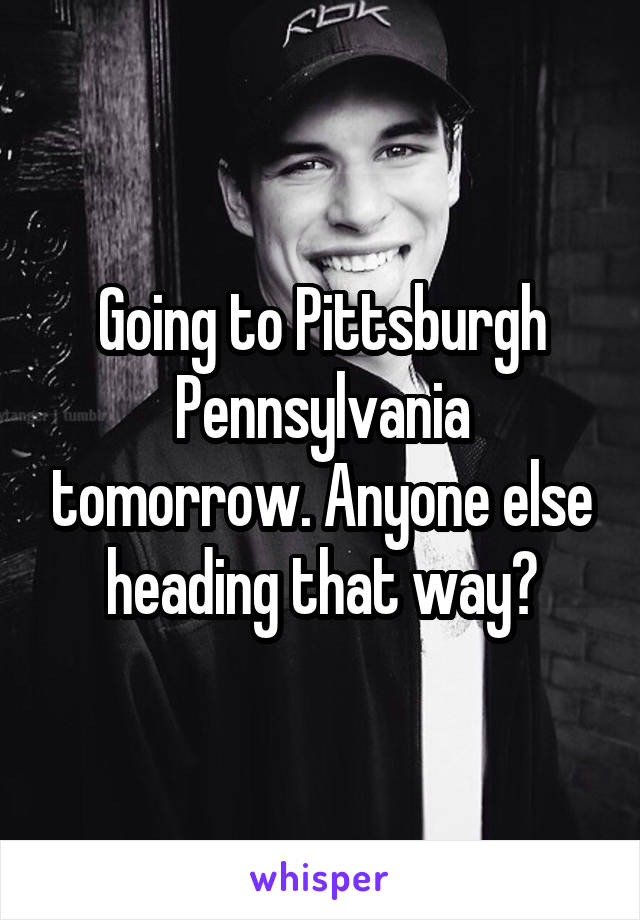Going to Pittsburgh Pennsylvania tomorrow. Anyone else heading that way?