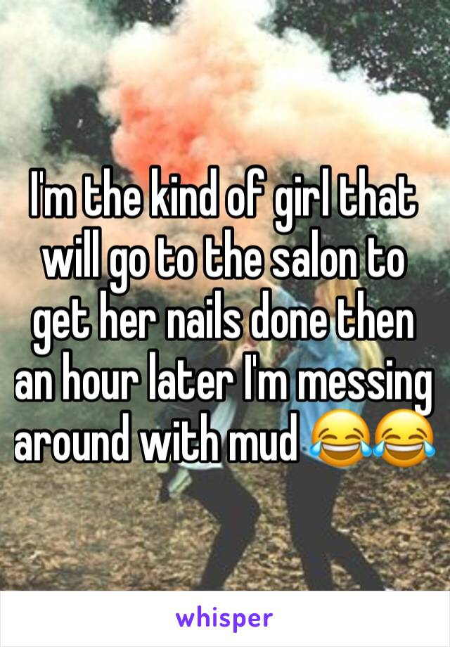 I'm the kind of girl that will go to the salon to get her nails done then an hour later I'm messing around with mud 😂😂