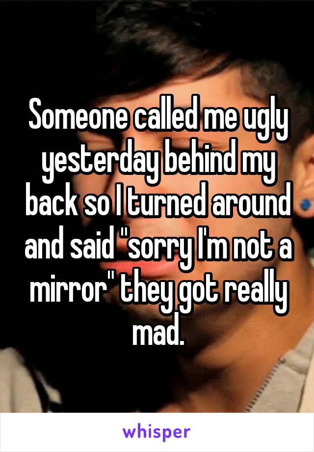 """Someone called me ugly yesterday behind my back so I turned around and said """"sorry I'm not a mirror"""" they got really mad."""