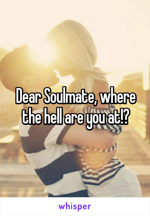 Dear Soulmate, where the hell are you at!?