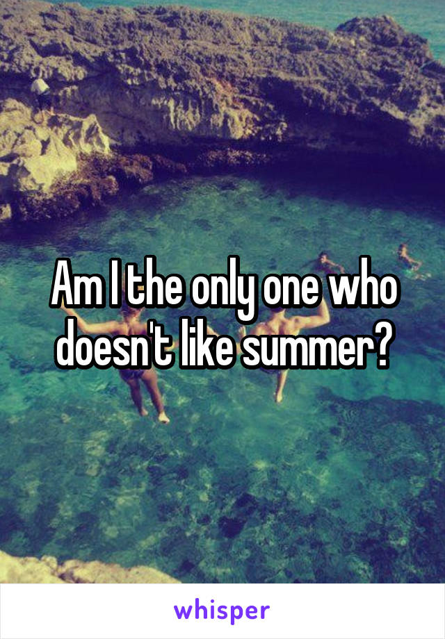 Am I the only one who doesn't like summer?