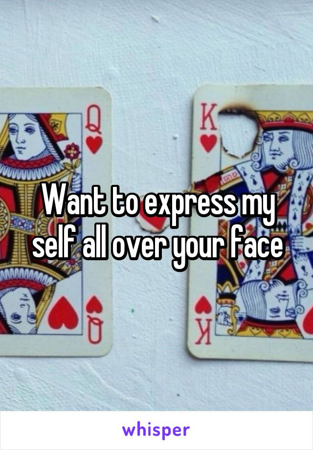 Want to express my self all over your face