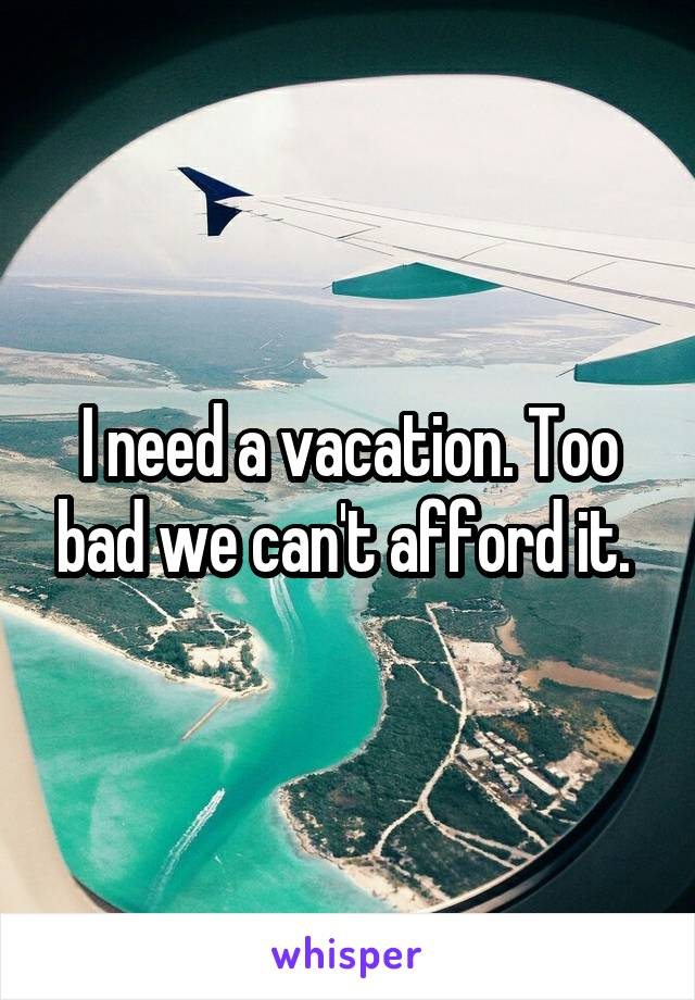 I need a vacation. Too bad we can't afford it.