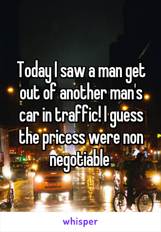 Today I saw a man get out of another man's car in traffic! I guess the pricess were non negotiable