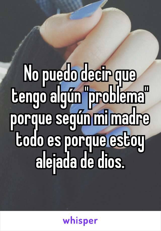 """No puedo decir que tengo algún """"problema"""" porque según mi madre todo es porque estoy alejada de dios."""