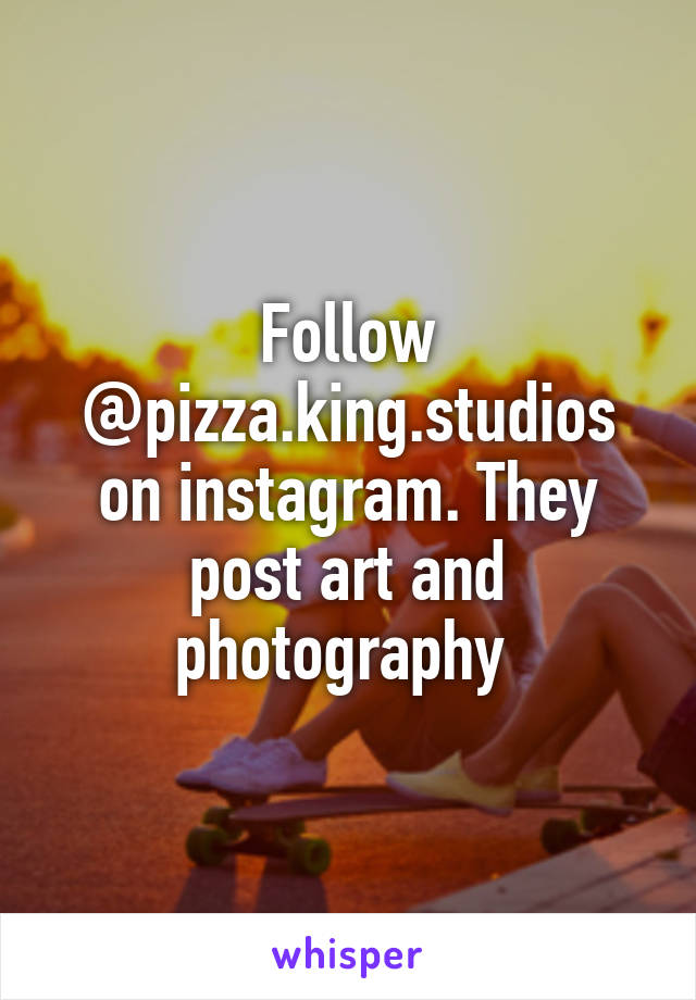Follow @pizza.king.studios on instagram. They post art and photography
