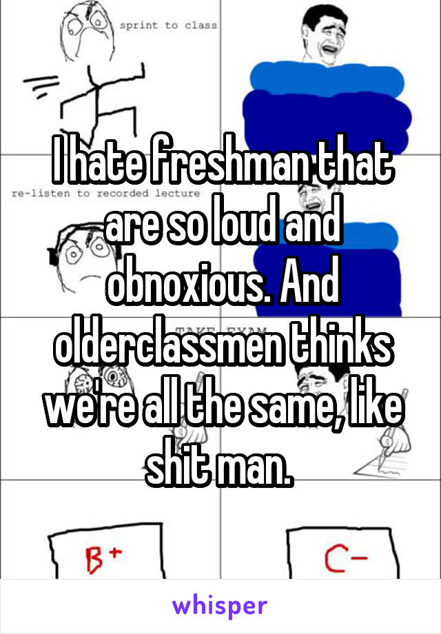 I hate freshman that are so loud and obnoxious. And olderclassmen thinks we're all the same, like shit man.