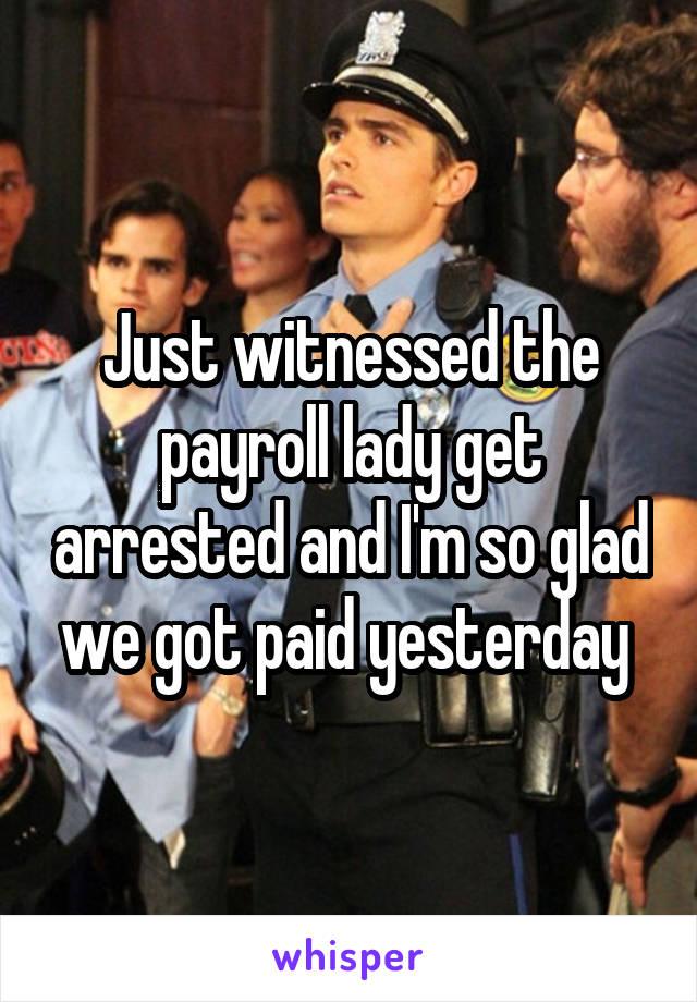 Just witnessed the payroll lady get arrested and I'm so glad we got paid yesterday