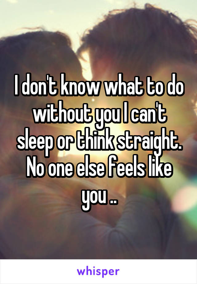 I don't know what to do without you I can't sleep or think straight. No one else feels like you ..