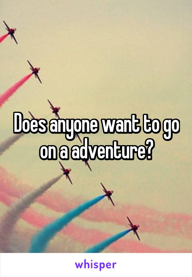Does anyone want to go on a adventure?