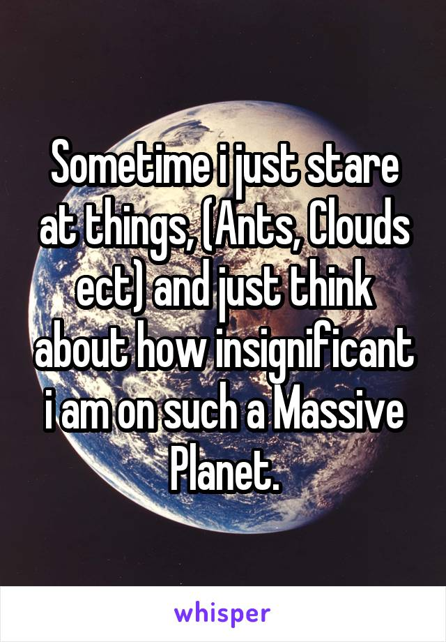 Sometime i just stare at things, (Ants, Clouds ect) and just think about how insignificant i am on such a Massive Planet.