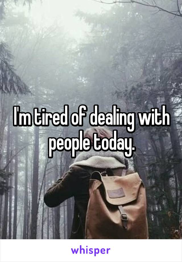 I'm tired of dealing with people today.